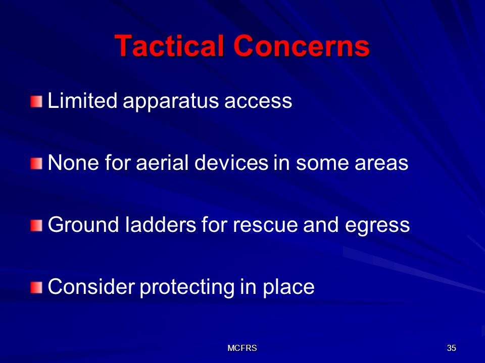 MCFRS 35 Tactical Concerns Limited apparatus access None for aerial devices in some areas Ground ladders for rescue and egress Consider protecting in place