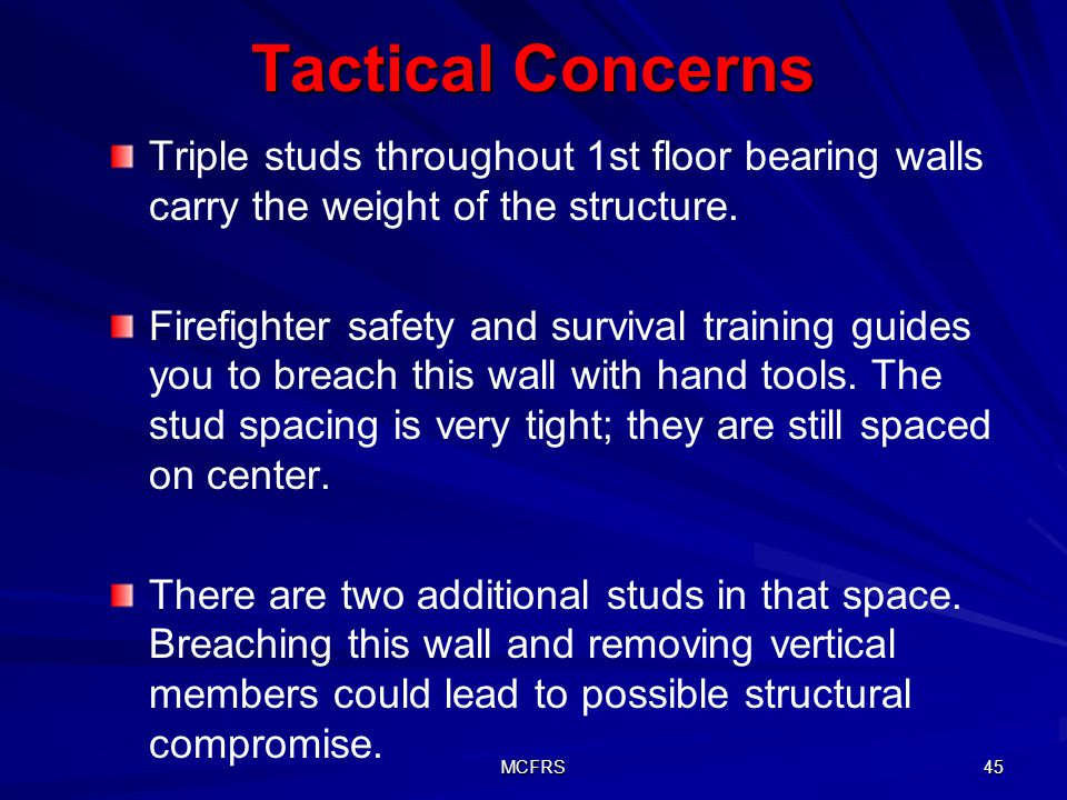 MCFRS 45 Tactical Concerns Triple studs throughout 1st floor bearing walls carry the weight of the structure. Firefighter safety and survival training