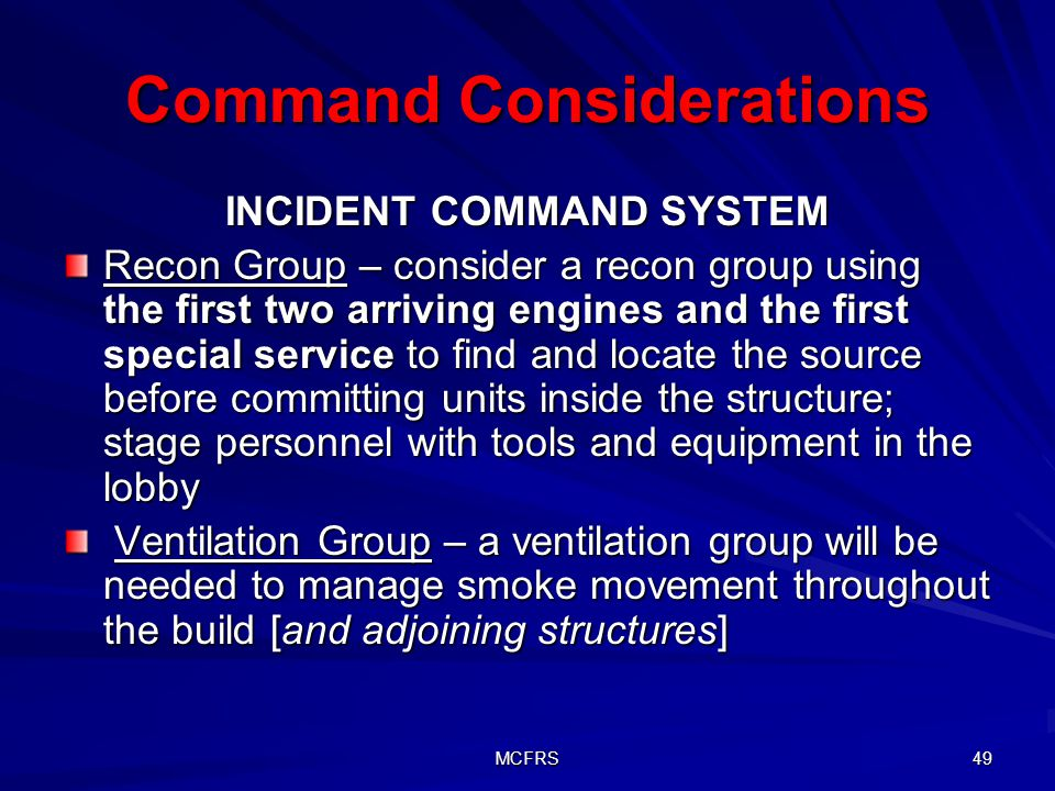 MCFRS 49 Command Considerations INCIDENT COMMAND SYSTEM Recon Group – consider a recon group using the first two arriving engines and the first specia