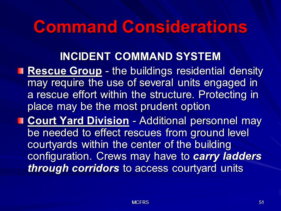 MCFRS 51 Command Considerations INCIDENT COMMAND SYSTEM Rescue Group - the buildings residential density may require the use of several units engaged in a rescue effort within the structure.
