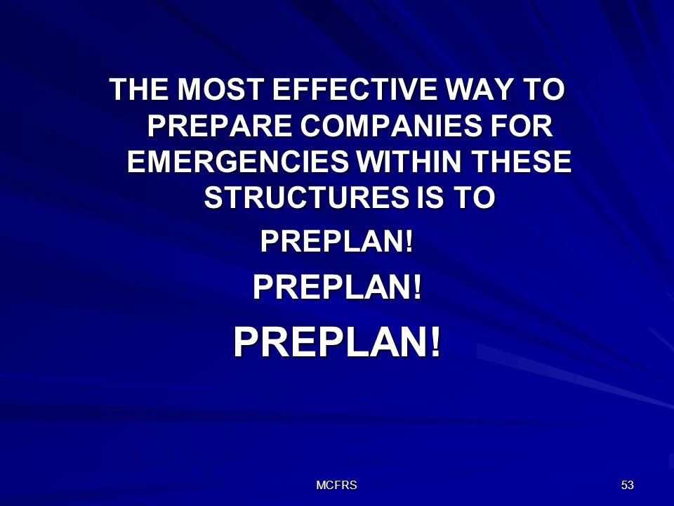 MCFRS 53 THE MOST EFFECTIVE WAY TO PREPARE COMPANIES FOR EMERGENCIES WITHIN THESE STRUCTURES IS TO PREPLAN!PREPLAN!PREPLAN!
