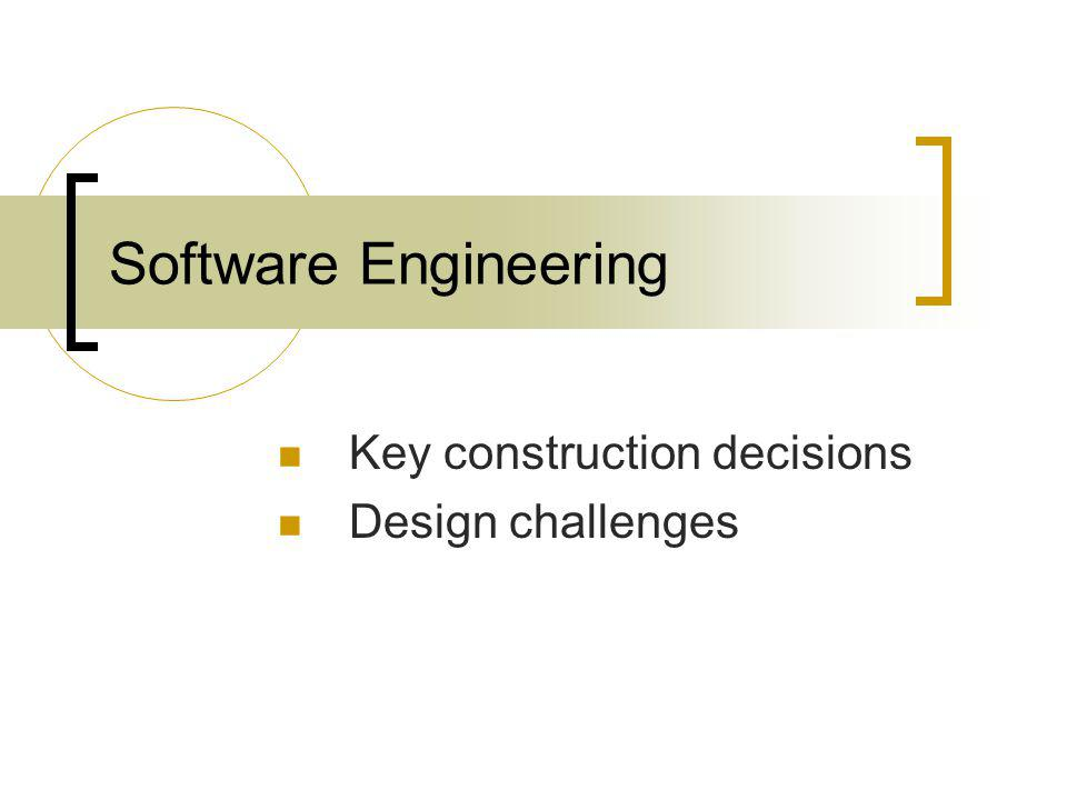 Software Engineering Key construction decisions Design challenges
