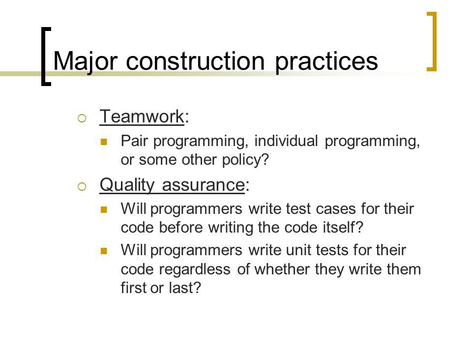 Major construction practices Teamwork: Pair programming, individual programming, or some other policy? Quality assurance: Will programmers write test