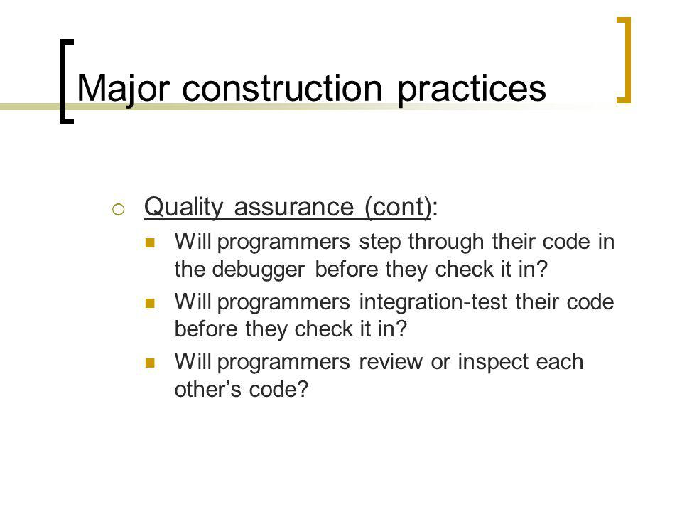 Major construction practices Quality assurance (cont): Will programmers step through their code in the debugger before they check it in.