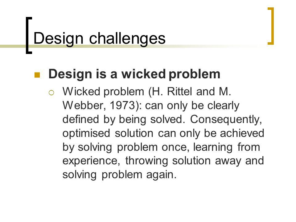 Design challenges Design is a wicked problem Wicked problem (H. Rittel and M. Webber, 1973): can only be clearly defined by being solved. Consequently