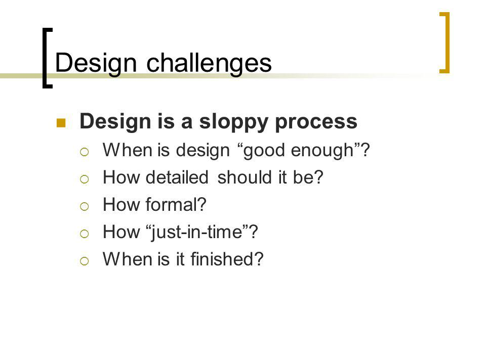 Design challenges Design is a sloppy process When is design good enough? How detailed should it be? How formal? How just-in-time? When is it finished?