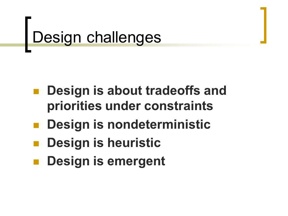 Design challenges Design is about tradeoffs and priorities under constraints Design is nondeterministic Design is heuristic Design is emergent