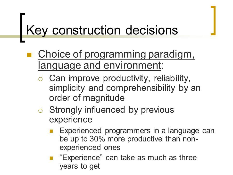 Key construction decisions Choice of programming paradigm, language and environment: Can improve productivity, reliability, simplicity and comprehensi