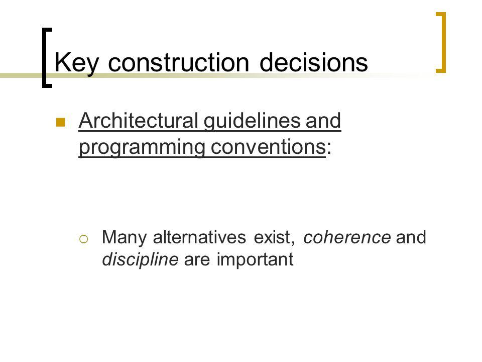 Key construction decisions Architectural guidelines and programming conventions: Many alternatives exist, coherence and discipline are important