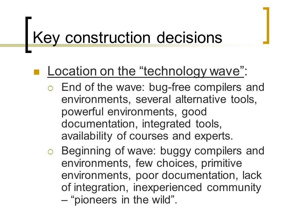 Key construction decisions Location on the technology wave: End of the wave: bug-free compilers and environments, several alternative tools, powerful