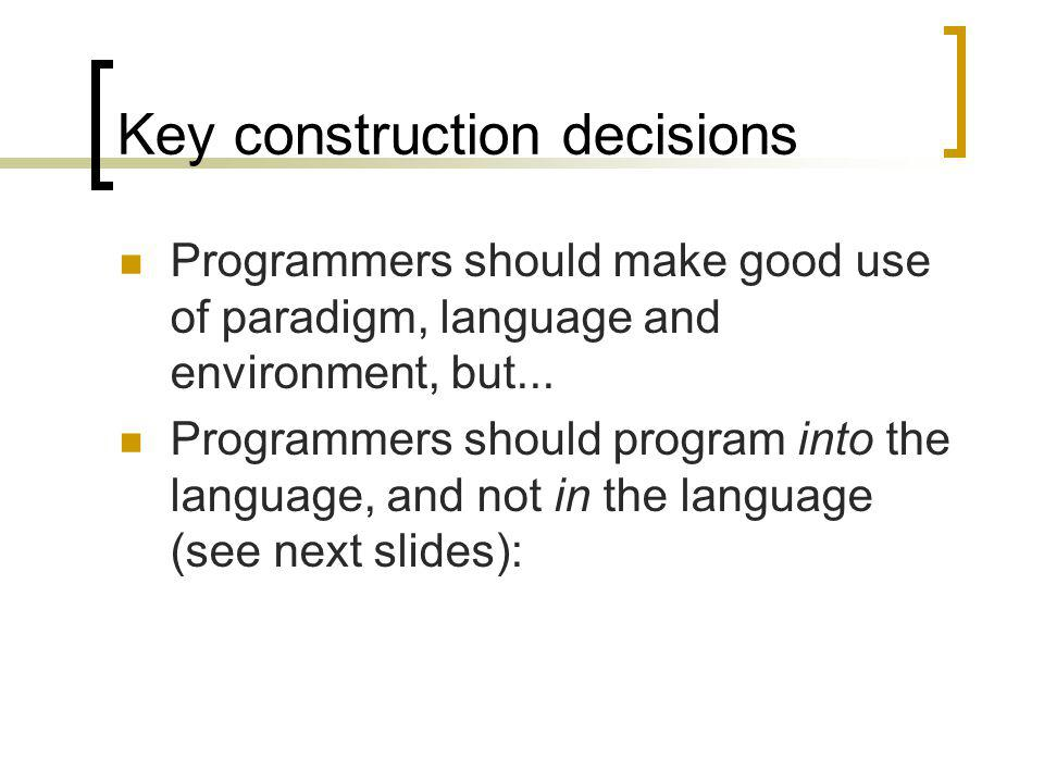 Key construction decisions Programmers should make good use of paradigm, language and environment, but... Programmers should program into the language