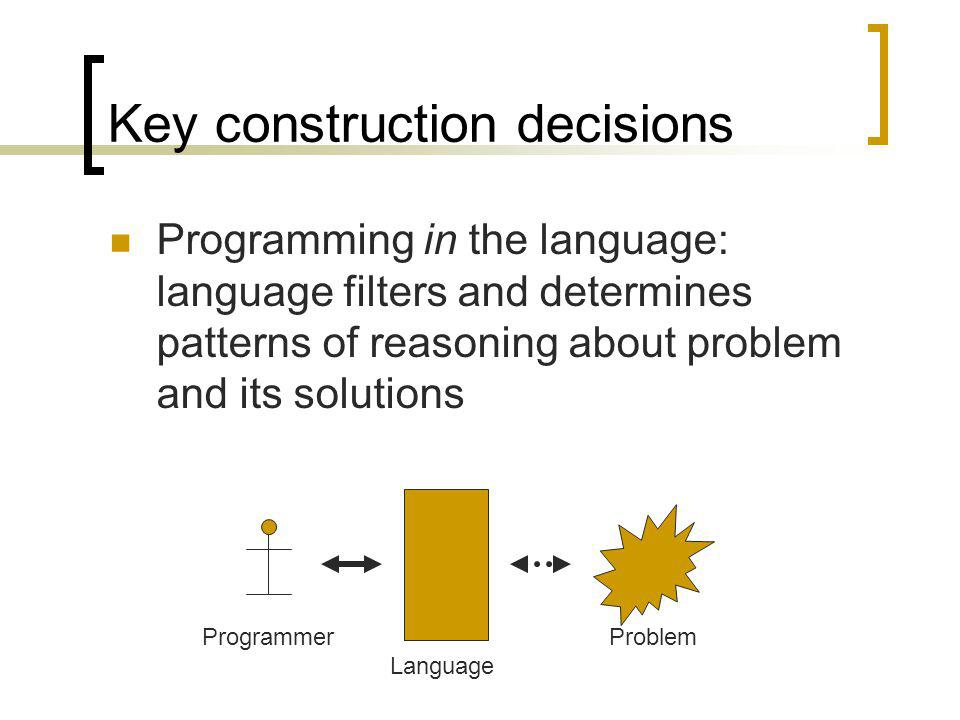 Key construction decisions Programming in the language: language filters and determines patterns of reasoning about problem and its solutions Programmer Language Problem