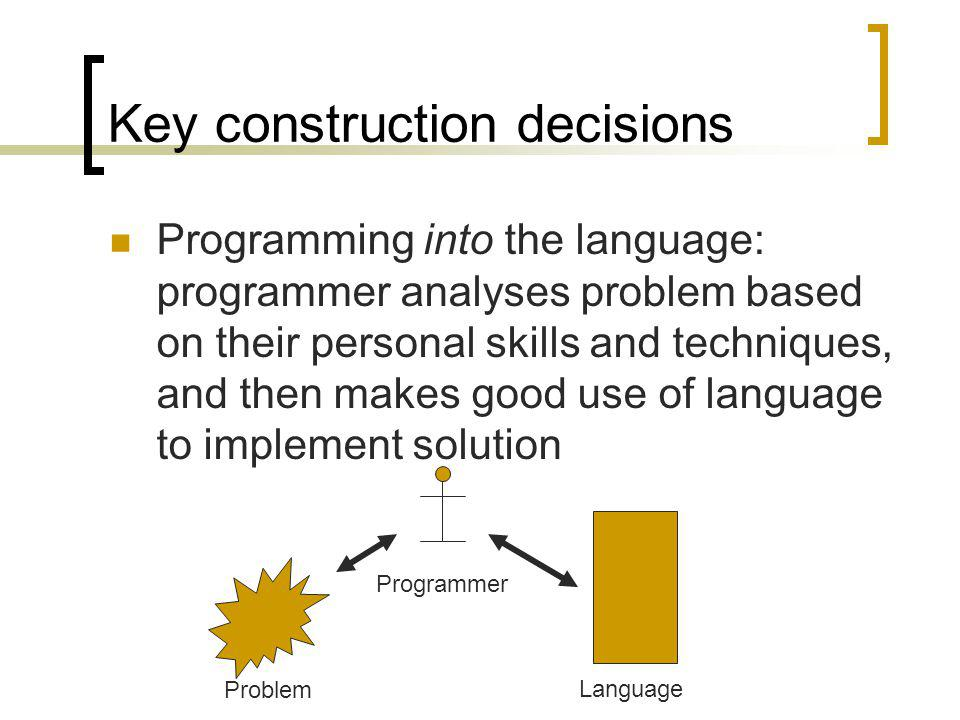 Key construction decisions Programming into the language: programmer analyses problem based on their personal skills and techniques, and then makes go
