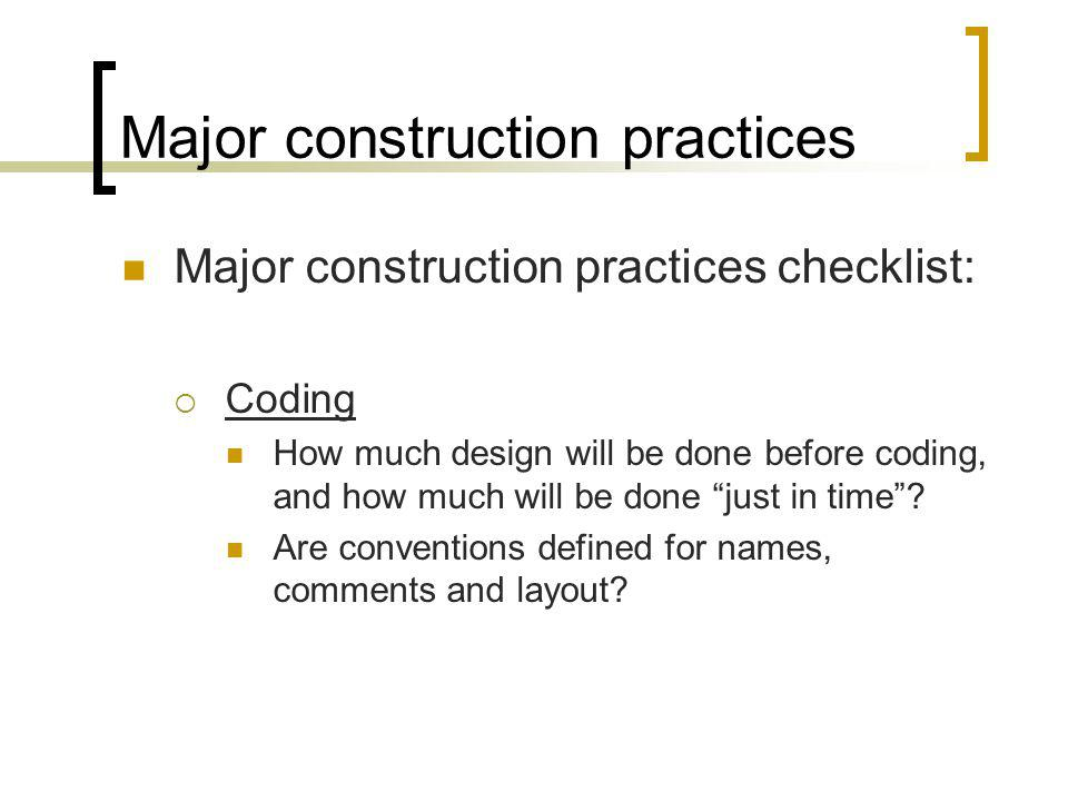 Major construction practices Major construction practices checklist: Coding How much design will be done before coding, and how much will be done just in time.