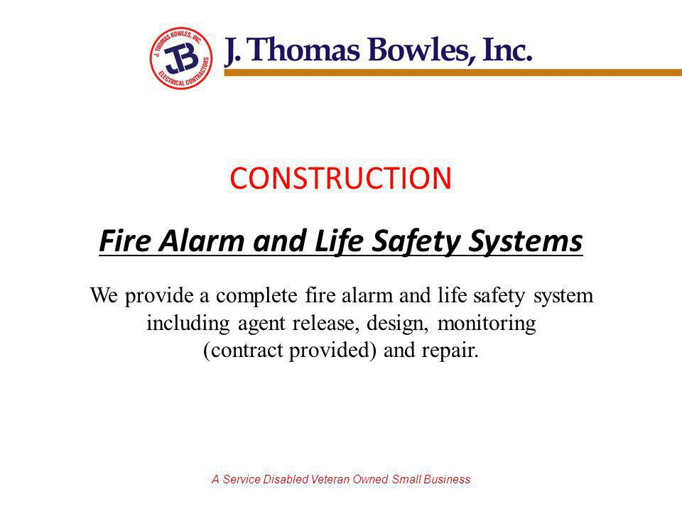 A Service Disabled Veteran Owned Small Business CONSTRUCTION Fire Alarm and Life Safety Systems We provide a complete fire alarm and life safety system including agent release, design, monitoring (contract provided) and repair.