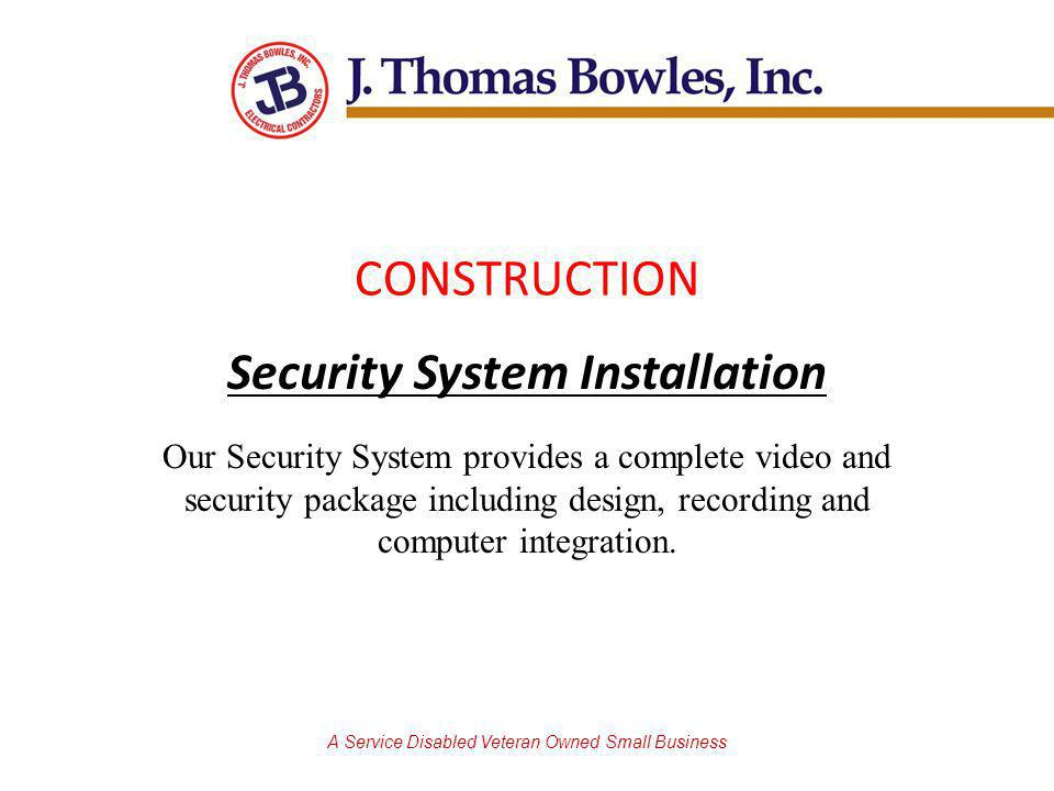 A Service Disabled Veteran Owned Small Business CONSTRUCTION Security System Installation Our Security System provides a complete video and security package including design, recording and computer integration.