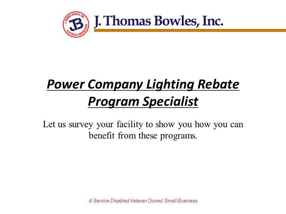 A Service Disabled Veteran Owned Small Business Power Company Lighting Rebate Program Specialist Let us survey your facility to show you how you can benefit from these programs.