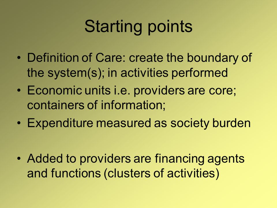 Starting points Definition of Care: create the boundary of the system(s); in activities performed Economic units i.e.