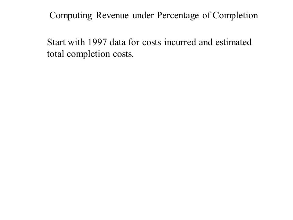 Computing Revenue under Percentage of Completion Start with 1997 data for costs incurred and estimated total completion costs.