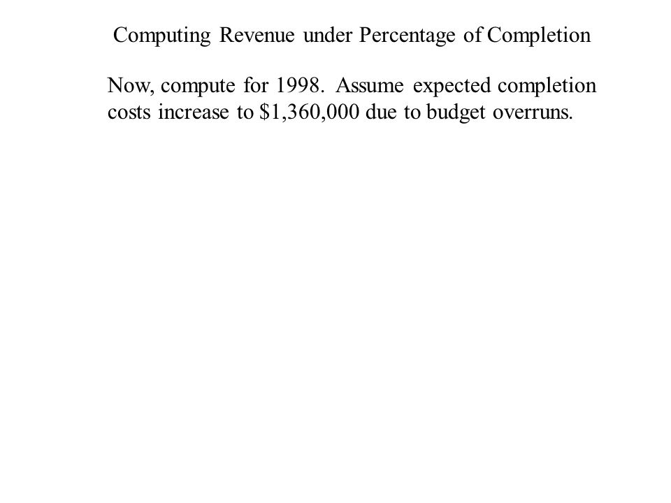 Computing Revenue under Percentage of Completion Now, compute for 1998. Assume expected completion costs increase to $1,360,000 due to budget overruns
