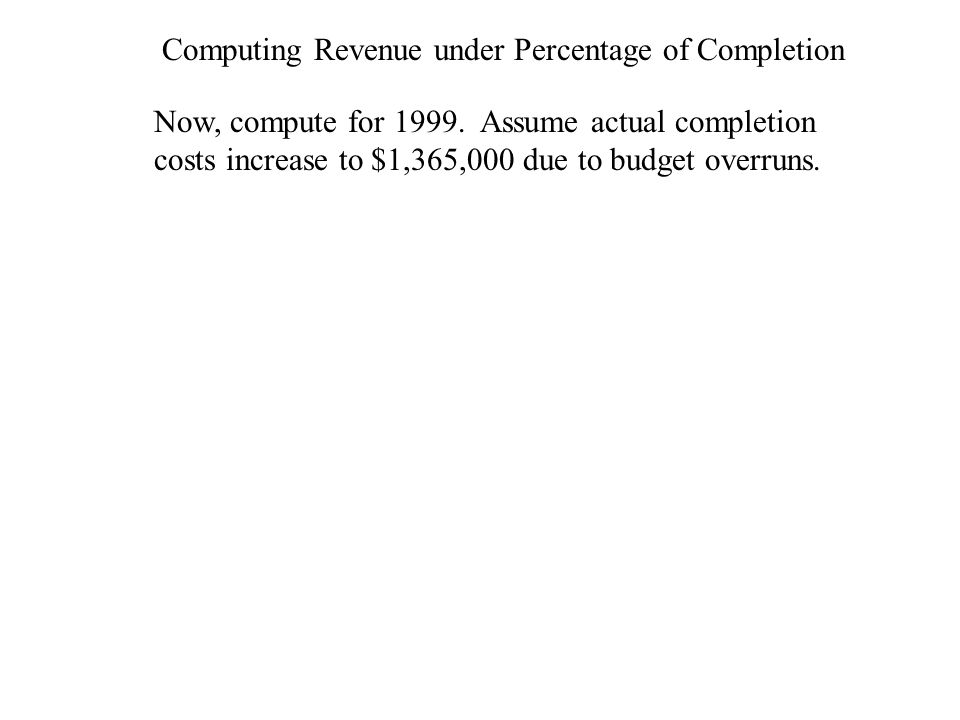 Computing Revenue under Percentage of Completion Now, compute for 1999. Assume actual completion costs increase to $1,365,000 due to budget overruns.