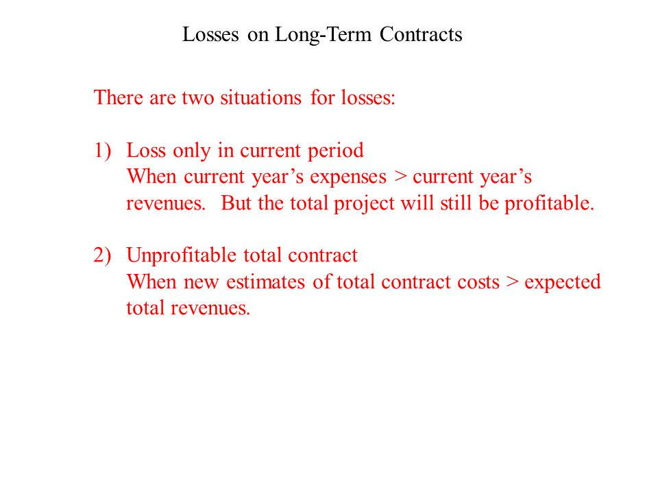 Losses on Long-Term Contracts There are two situations for losses: 1)Loss only in current period When current years expenses > current years revenues.