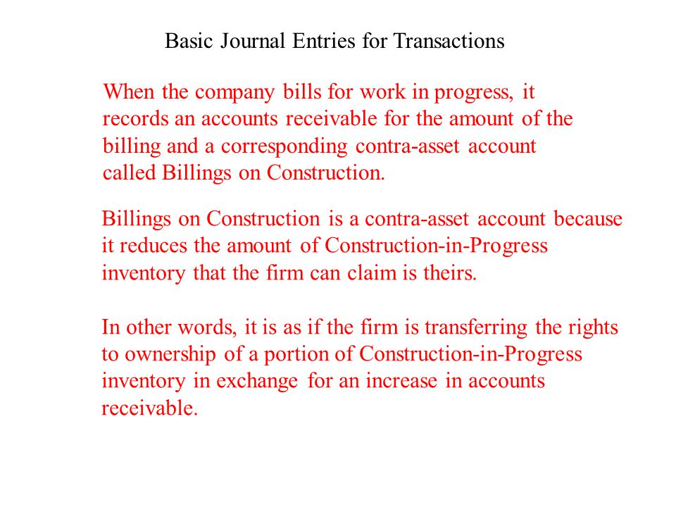 Basic Journal Entries for Transactions When the company bills for work in progress, it records an accounts receivable for the amount of the billing an