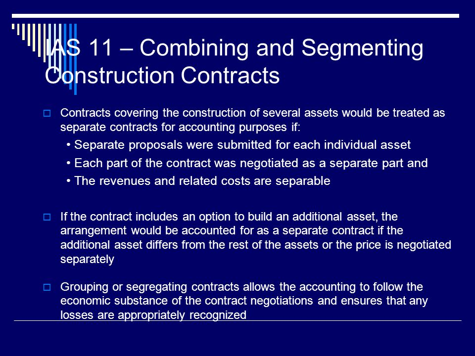 11 IAS 11 – Combining and Segmenting Construction Contracts Contracts covering the construction of several assets would be treated as separate contrac
