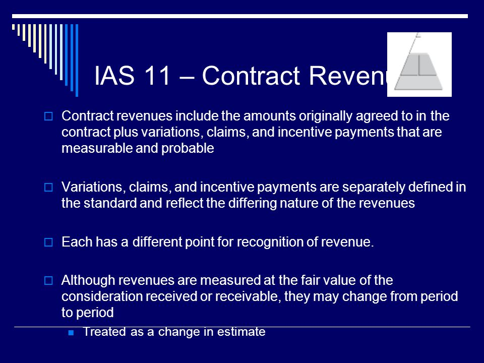 12 IAS 11 – Contract Revenue Contract revenues include the amounts originally agreed to in the contract plus variations, claims, and incentive payment