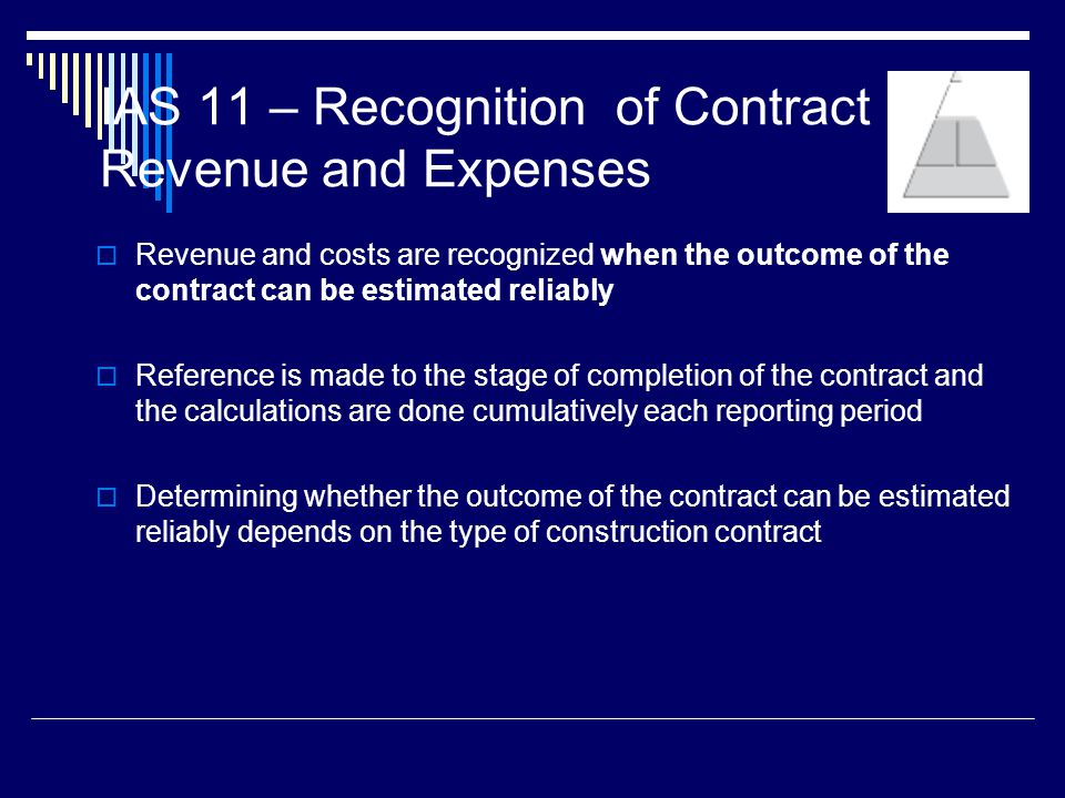 16 IAS 11 – Recognition of Contract Revenue and Expenses Revenue and costs are recognized when the outcome of the contract can be estimated reliably R