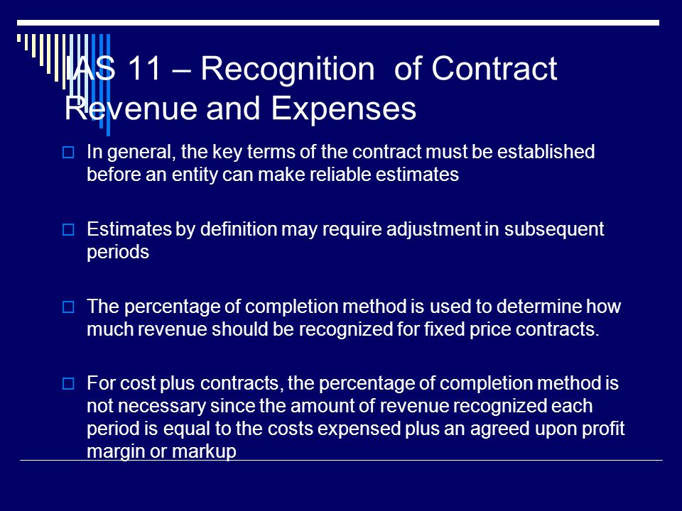 18 IAS 11 – Recognition of Contract Revenue and Expenses In general, the key terms of the contract must be established before an entity can make relia