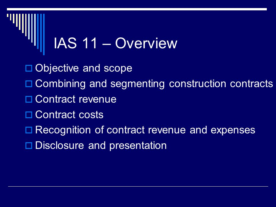 8 IAS 11 – Objective and Scope Standard deals with revenue recognition for construction contracts and the special problems embedded in these contracts due to the nature of the arrangement with the customer Specifically, these types of contracts often have the following unique features: Signed up front before work is performed Customer billings are stipulated in the contract Long term in nature, spanning several reporting periods Earnings process is made up of many (often significant) events IAS 11 builds upon the revenue recognition criteria laid down in the framework and also upon IAS 18 Revenue