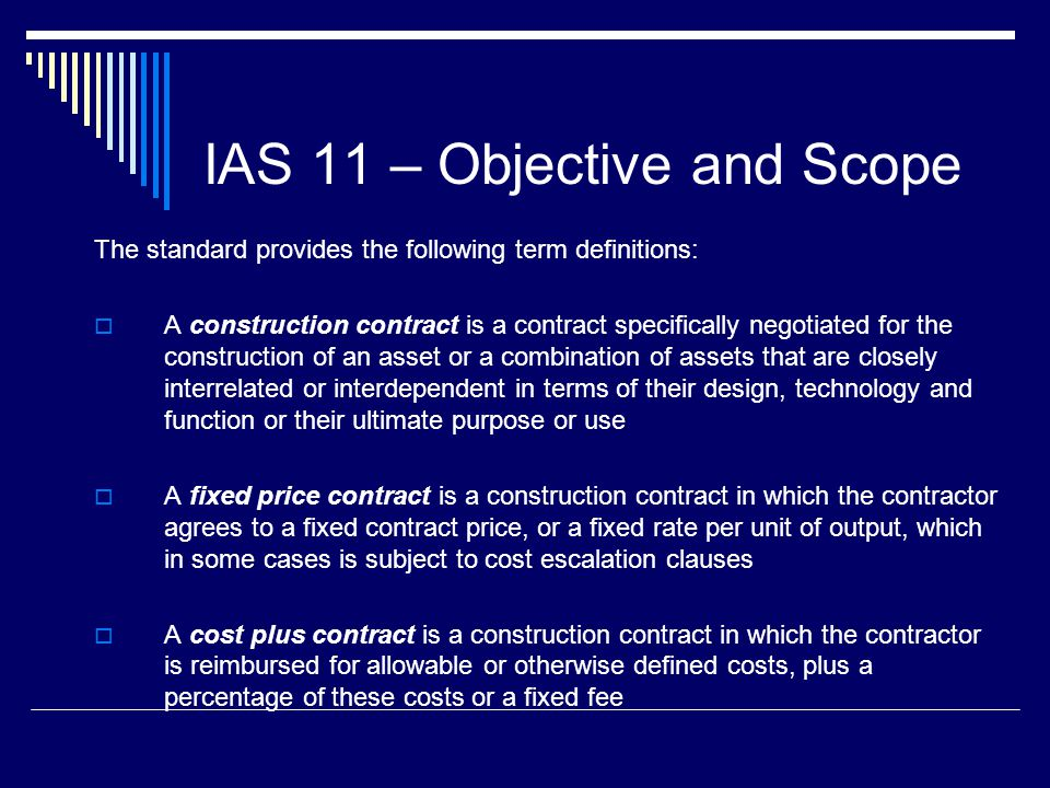 9 IAS 11 – Objective and Scope The standard provides the following term definitions: A construction contract is a contract specifically negotiated for