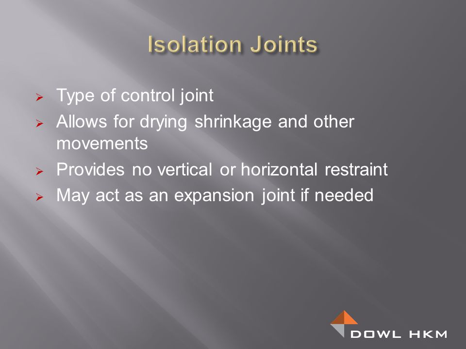 Contraction joints: Should be doweled or tied Saw cut floors Formed with chamfer strips for walls Try to maintain a square shape between joints May need waterstop and or joint sealant Construction joints: Should be doweled or tied and keyed Use chamfer strips for adequate consolidation May need special attention regarding drainage because of hydraulic loading.