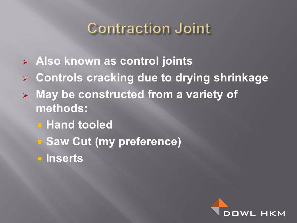 Also known as control joints Controls cracking due to drying shrinkage May be constructed from a variety of methods: Hand tooled Saw Cut (my preferenc