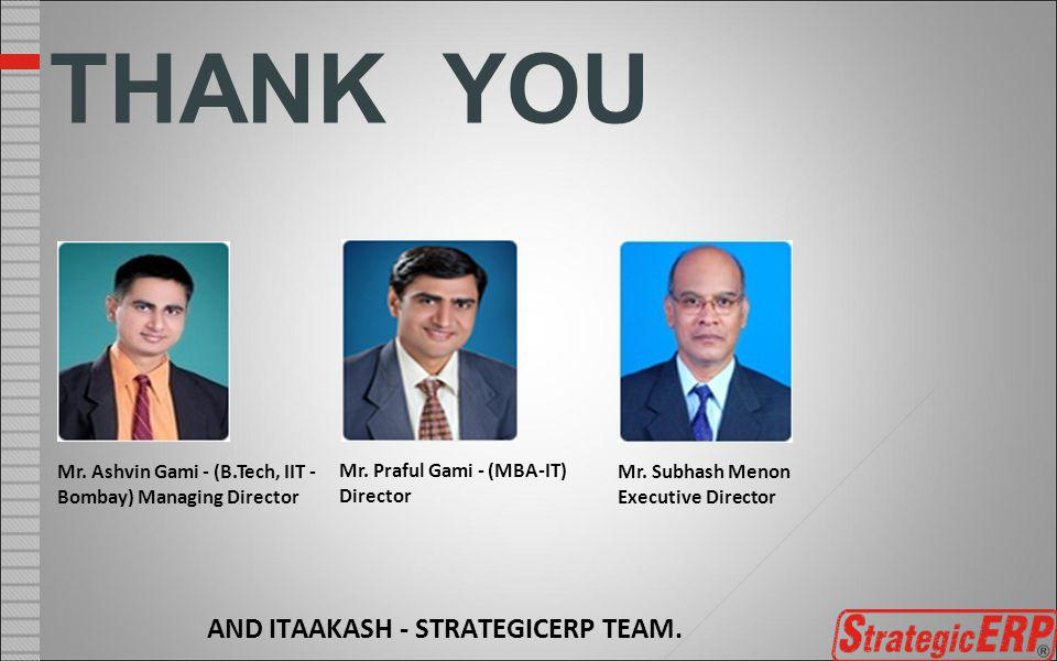 AND ITAAKASH - STRATEGICERP TEAM. THANK YOU Mr. Ashvin Gami - (B.Tech, IIT - Bombay) Managing Director Mr. Praful Gami - (MBA-IT) Director Mr. Subhash