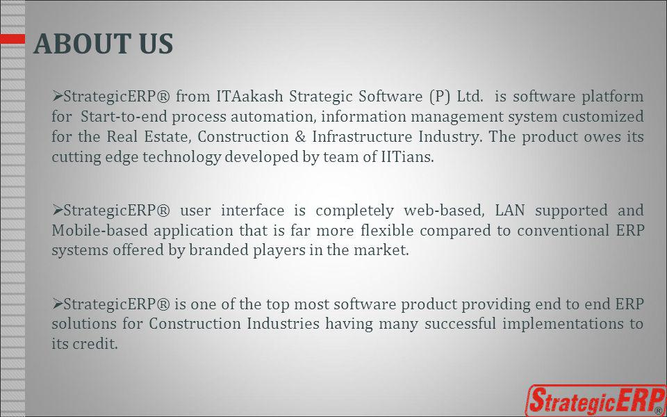 ABOUT US StrategicERP® from ITAakash Strategic Software (P) Ltd. is software platform for Start-to-end process automation, information management syst