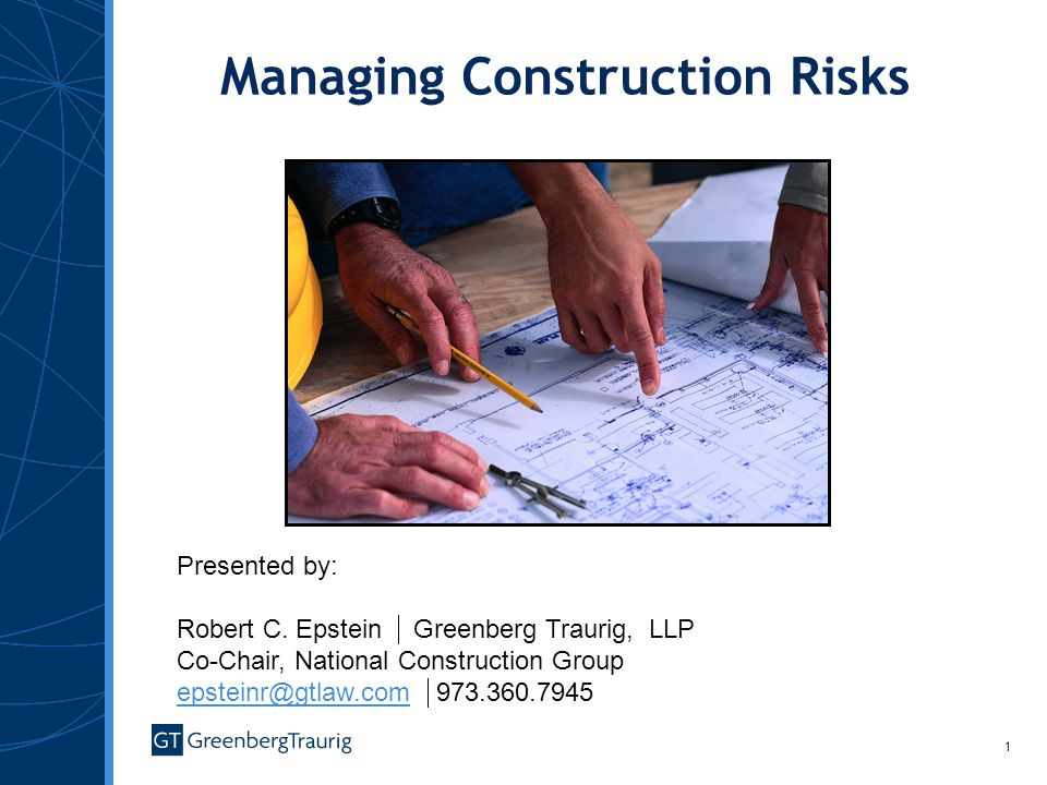 1 Managing Construction Risks Presented by: Robert C. Epstein Greenberg Traurig, LLP Co-Chair, National Construction Group epsteinr@gtlaw.com 973.360.
