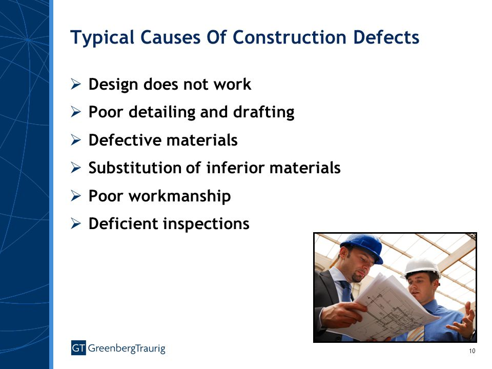 10 Typical Causes Of Construction Defects Design does not work Poor detailing and drafting Defective materials Substitution of inferior materials Poor workmanship Deficient inspections