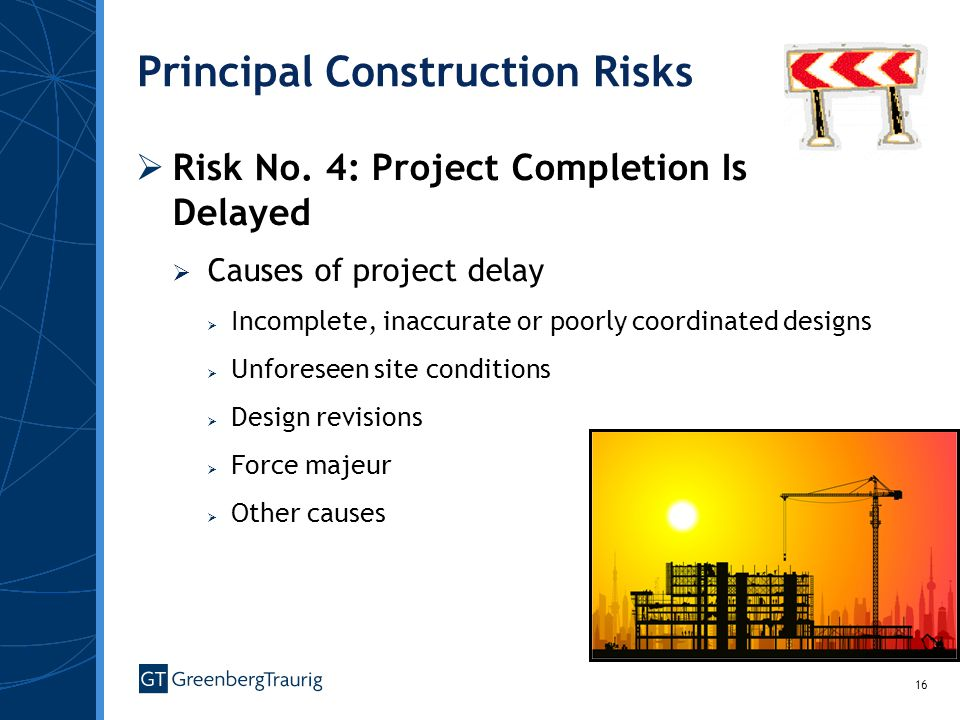 16 Principal Construction Risks Risk No. 4: Project Completion Is Delayed Causes of project delay Incomplete, inaccurate or poorly coordinated designs