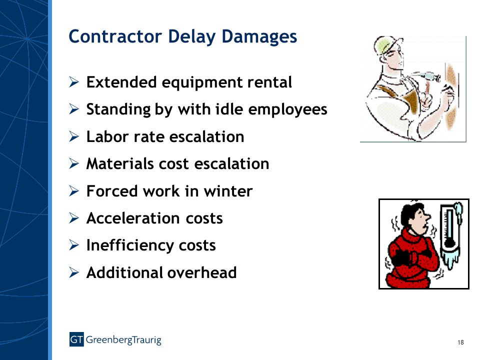 18 Contractor Delay Damages Extended equipment rental Standing by with idle employees Labor rate escalation Materials cost escalation Forced work in winter Acceleration costs Inefficiency costs Additional overhead