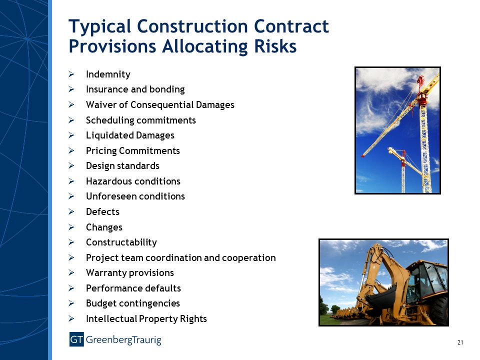 21 Typical Construction Contract Provisions Allocating Risks Indemnity Insurance and bonding Waiver of Consequential Damages Scheduling commitments Liquidated Damages Pricing Commitments Design standards Hazardous conditions Unforeseen conditions Defects Changes Constructability Project team coordination and cooperation Warranty provisions Performance defaults Budget contingencies Intellectual Property Rights