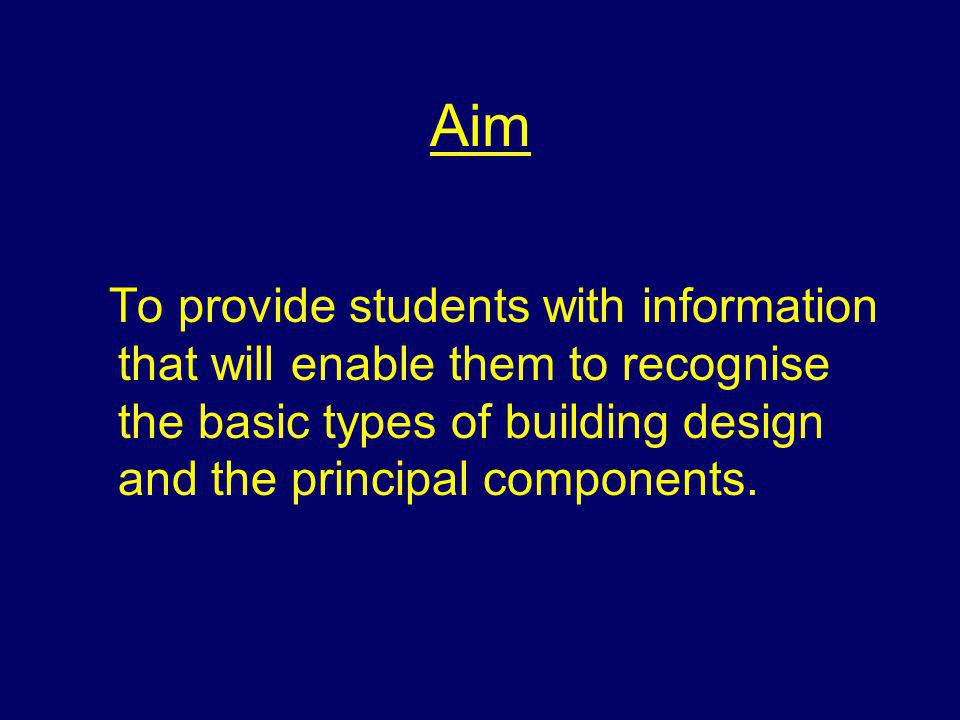 Aim To provide students with information that will enable them to recognise the basic types of building design and the principal components.