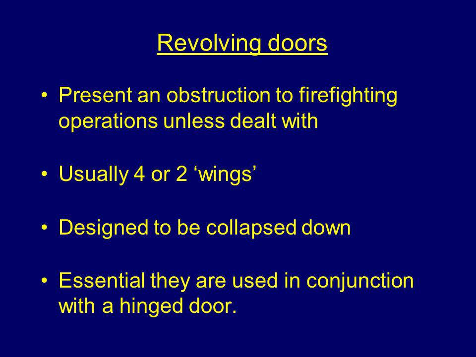Revolving doors Present an obstruction to firefighting operations unless dealt with Usually 4 or 2 wings Designed to be collapsed down Essential they