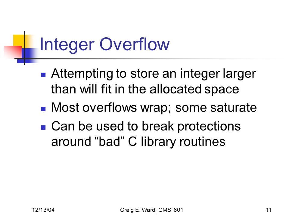 12/13/04Craig E. Ward, CMSI 60111 Integer Overflow Attempting to store an integer larger than will fit in the allocated space Most overflows wrap; som