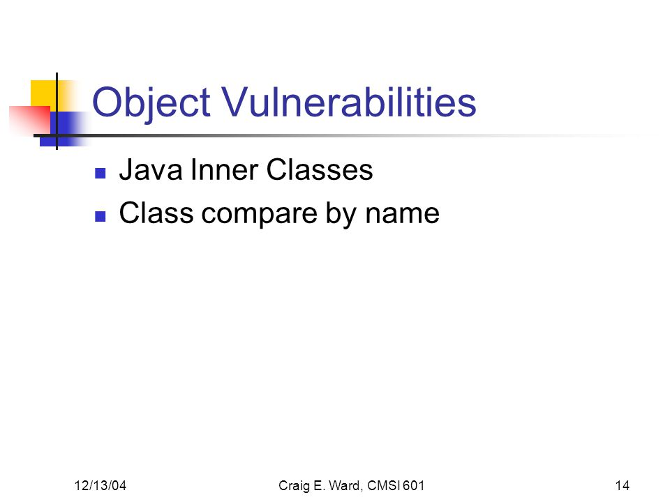 12/13/04Craig E. Ward, CMSI 60114 Object Vulnerabilities Java Inner Classes Class compare by name