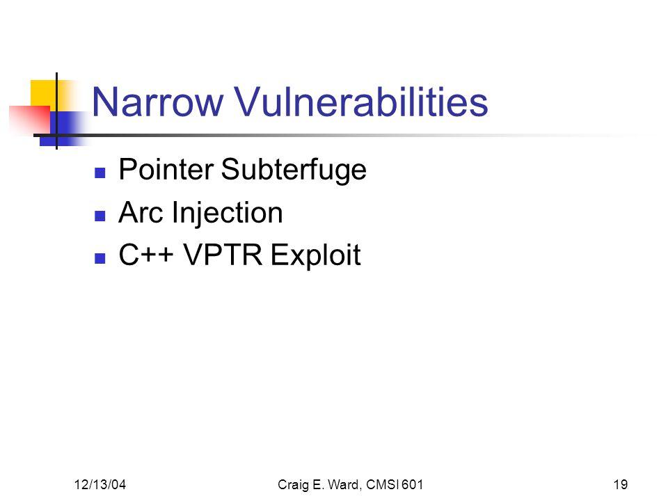 12/13/04Craig E. Ward, CMSI 60119 Narrow Vulnerabilities Pointer Subterfuge Arc Injection C++ VPTR Exploit