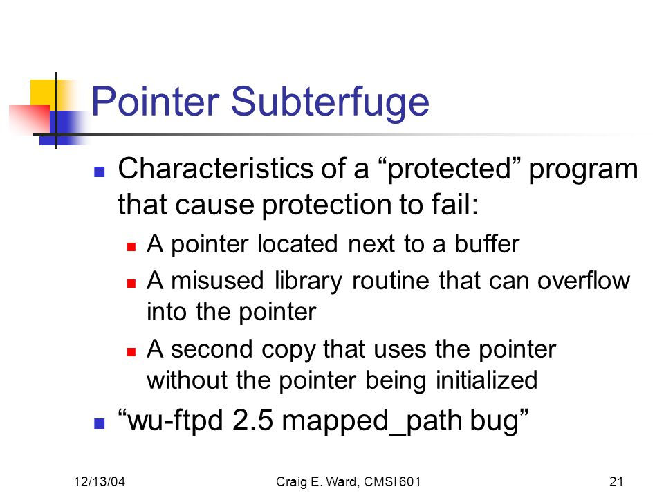 12/13/04Craig E. Ward, CMSI 60121 Pointer Subterfuge Characteristics of a protected program that cause protection to fail: A pointer located next to a