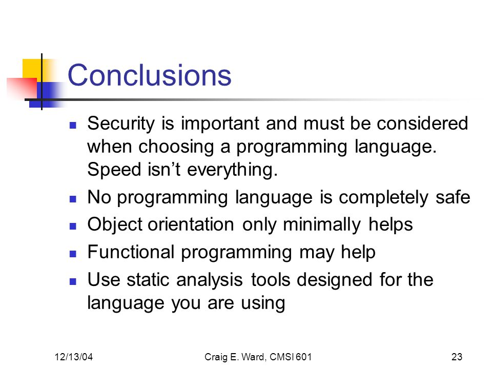 12/13/04Craig E. Ward, CMSI 60123 Conclusions Security is important and must be considered when choosing a programming language. Speed isnt everything