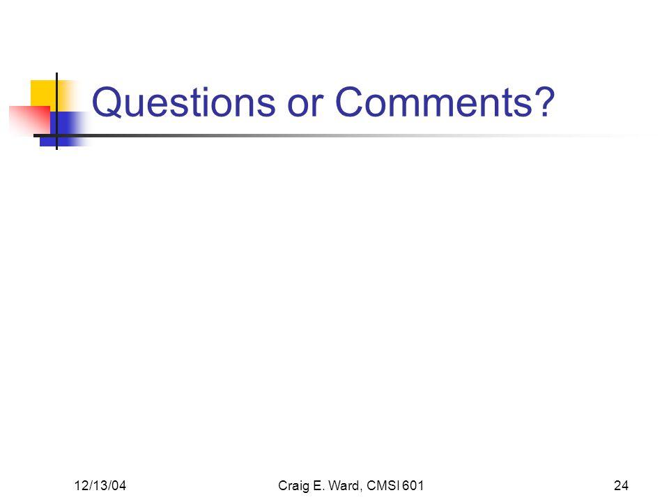 12/13/04Craig E. Ward, CMSI 60124 Questions or Comments